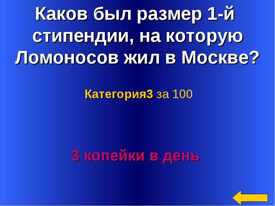 Каков был размер 1-й стипендии, на которую Ломоносов жил в Москве? 3 копейки ...