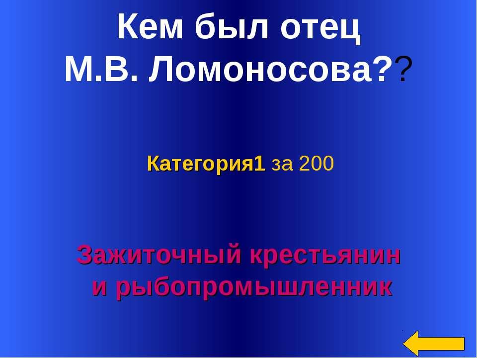 Кем был отец М.В. Ломоносова?? Зажиточный крестьянин и рыбопромышленник Катег...