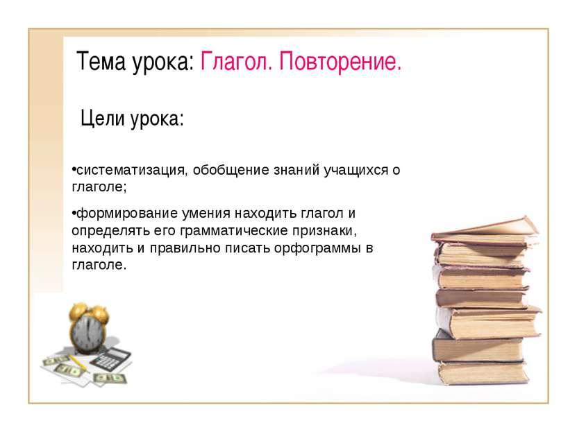 Тема урока: Глагол. Повторение. Цели урока: систематизация, обобщение знаний ...