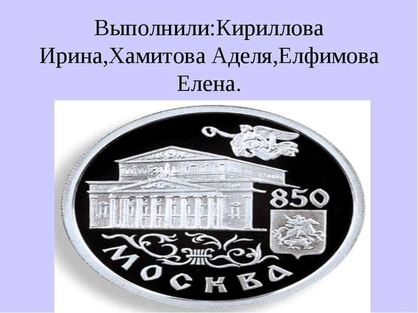 Выполнили:Кириллова Ирина,Хамитова Аделя,Елфимова Елена.