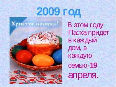 2009 год В этом году Пасха придет в каждый дом, в каждую семью-19 апреля.