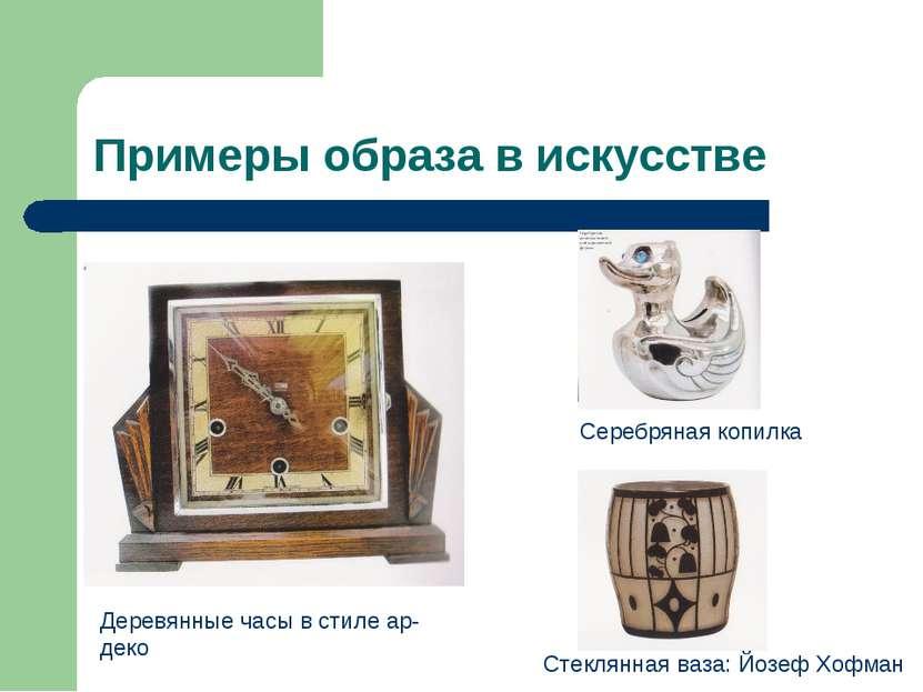 Примеры образа в искусстве Деревянные часы в стиле ар- деко Серебряная копилк...