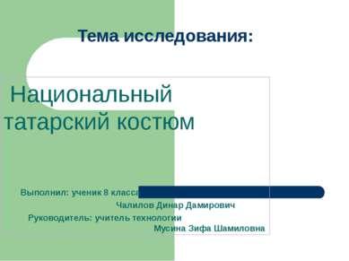 Тема исследования: Национальный татарский костюм Выполнил: ученик 8 класса Ча...