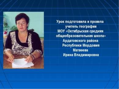 Урок подготовила и провела учитель географии МОУ «Октябрьская средняя общеобр...