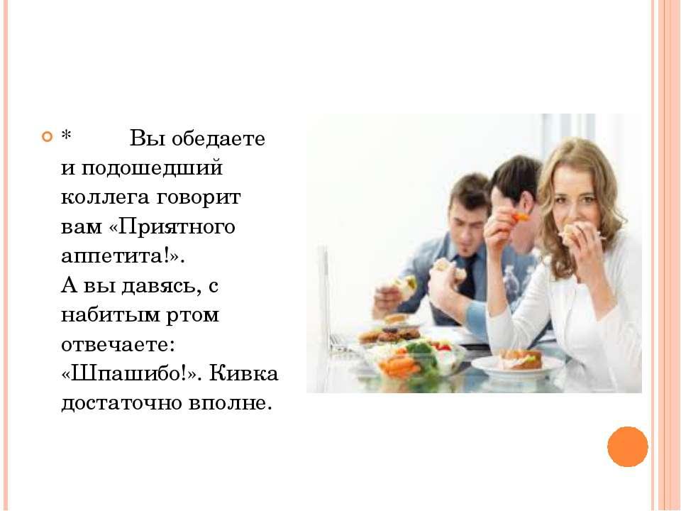 *Выобедаетеи подошедший коллега говорит вам «Приятного аппетита!»....