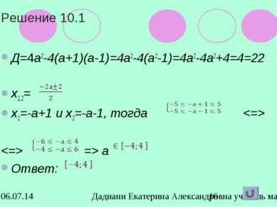 Решение 10.1 Д=4а2-4(а+1)(а-1)=4а2-4(а2-1)=4а2-4а2+4=4=22 х1,2= х1=-а+1 и х2=...