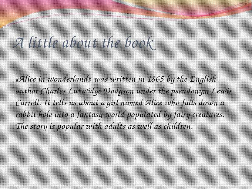 A little about the book «Alice in wonderland» was written in 1865 by the Engl...