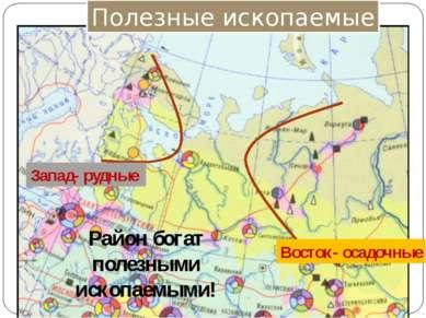 Полезные ископаемые Запад- рудные Восток- осадочные Район богат полезными иск...