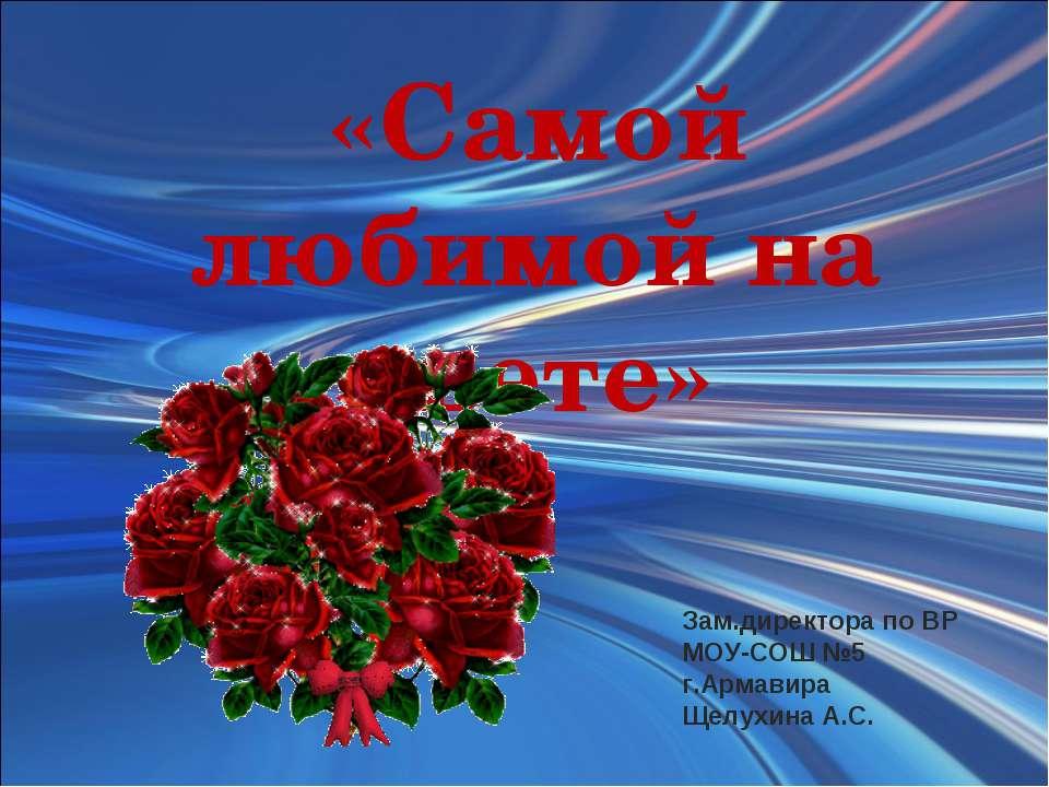 «Самой любимой на свете» Зам.директора по ВР МОУ-СОШ №5 г.Армавира Щелухина А.С.