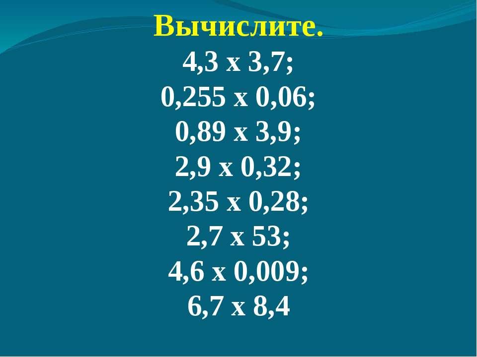Вычислите. 4,3 х 3,7; 0,255 х 0,06; 0,89 х 3,9; 2,9 х 0,32; 2,35 х 0,28; 2,7 ...