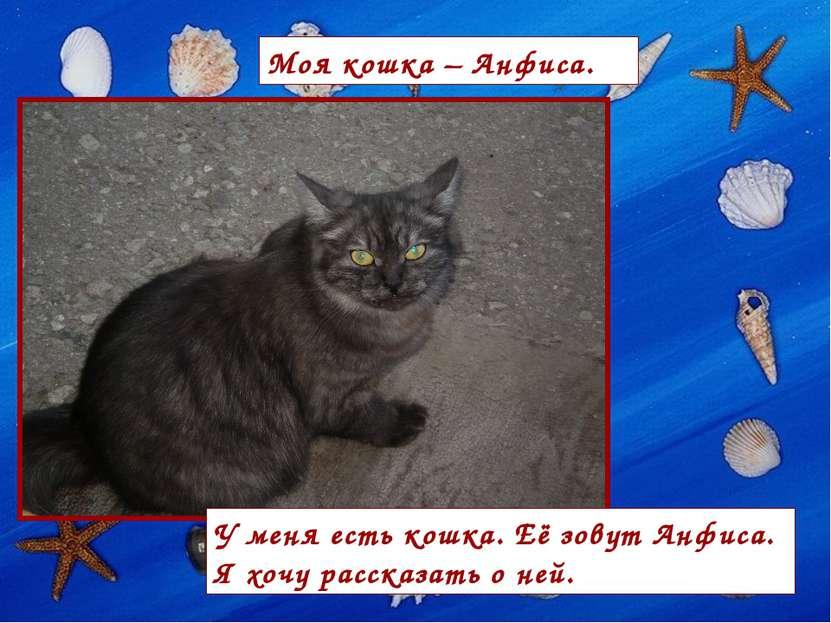 У меня есть кошка. Её зовут Анфиса. Я хочу рассказать о ней. Моя кошка – Анфиса.