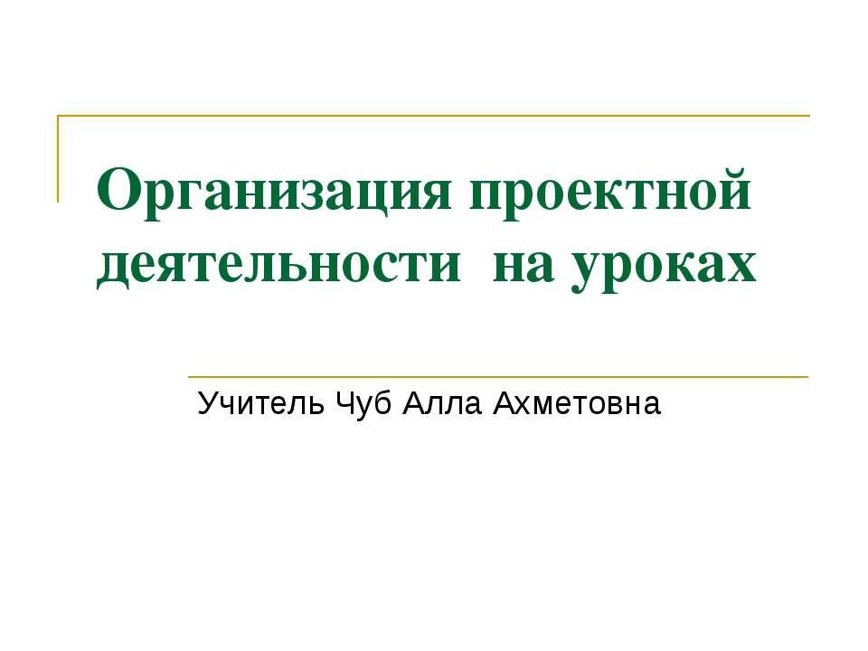 Организация проектной деятельности на уроках Учитель Чуб Алла Ахметовна