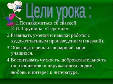 1.Познакомиться со сказкой Е.И.Чарушина «Теремок». 2.Развивать умения и навык...