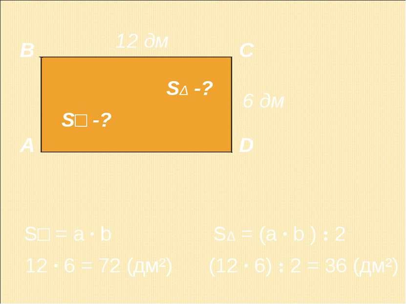 А В С D 12 дм 6 дм 12 · 6 = 72 (дм²) S□ = a · b S□ -? SΔ -? (12 · 6) : 2 = 36...