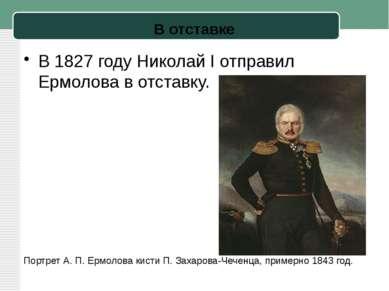 В отставке В1827 годуНиколай I отправил Ермолова в отставку. Портрет А.П....