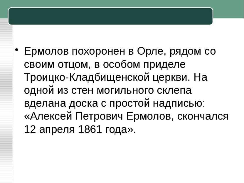 Ермолов похоронен в Орле, рядом со своим отцом, в особом приделе Троицко-Клад...