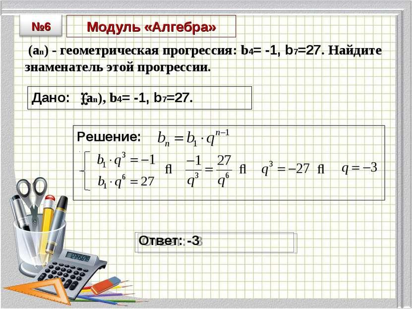 Модуль «Алгебра» (an) - геометрическая прогрессия: b4= -1, b7=27. Найдите зна...