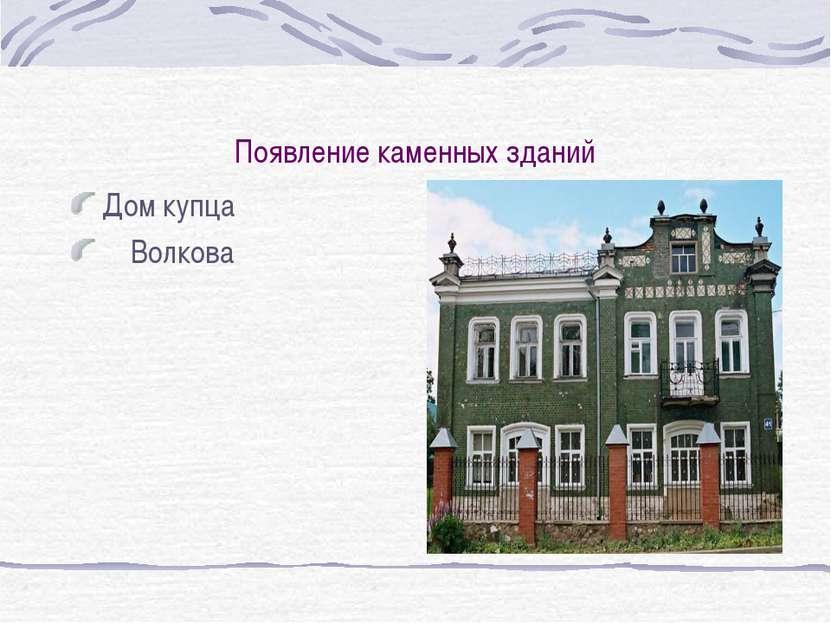 Появление каменных зданий Дом купца Волкова