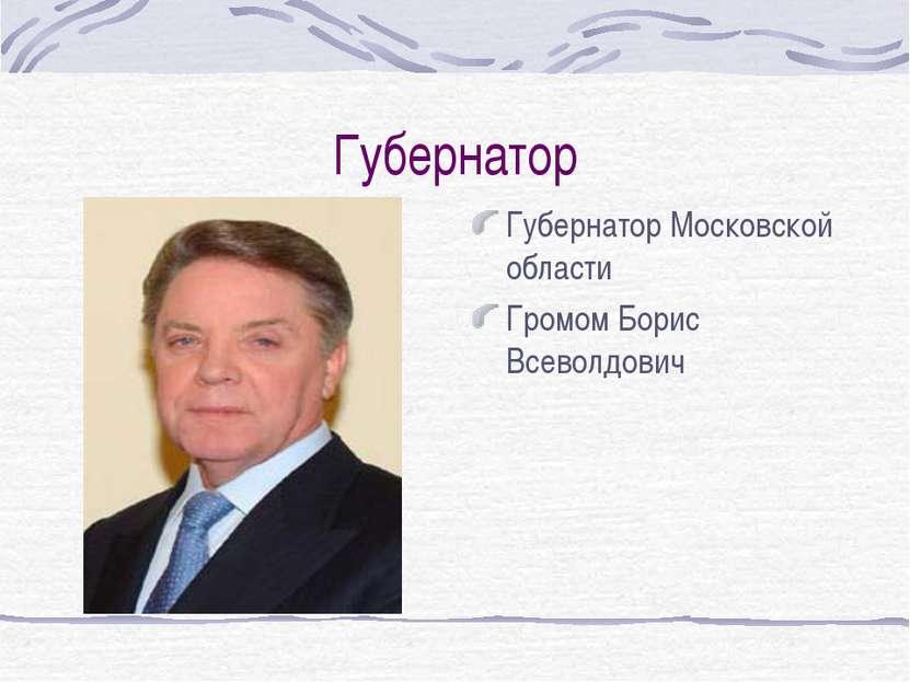 Губернатор Губернатор Московской области Громом Борис Всеволдович