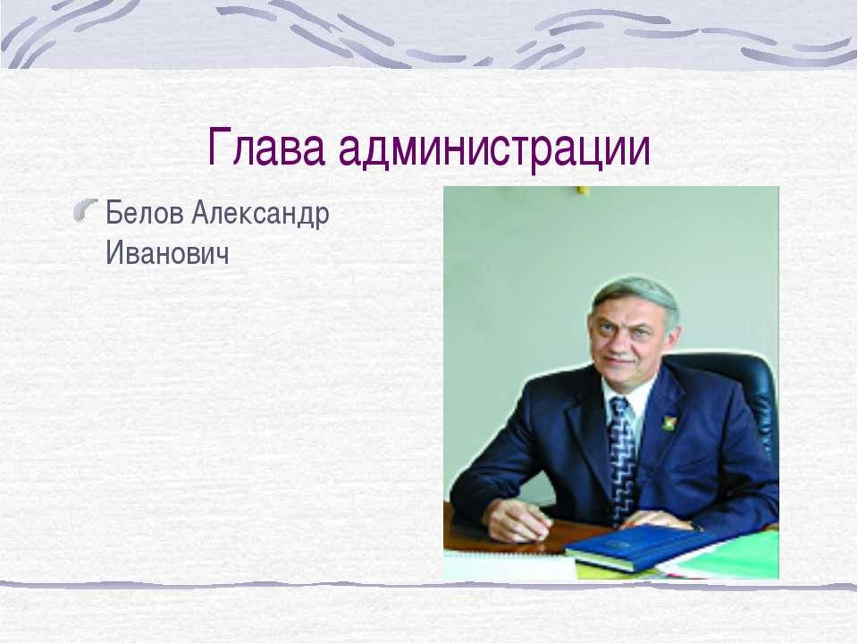 Глава администрации Белов Александр Иванович