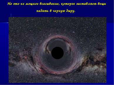 Но это не мощное всасывание, которое заставляет вещи падать в черную дыру.