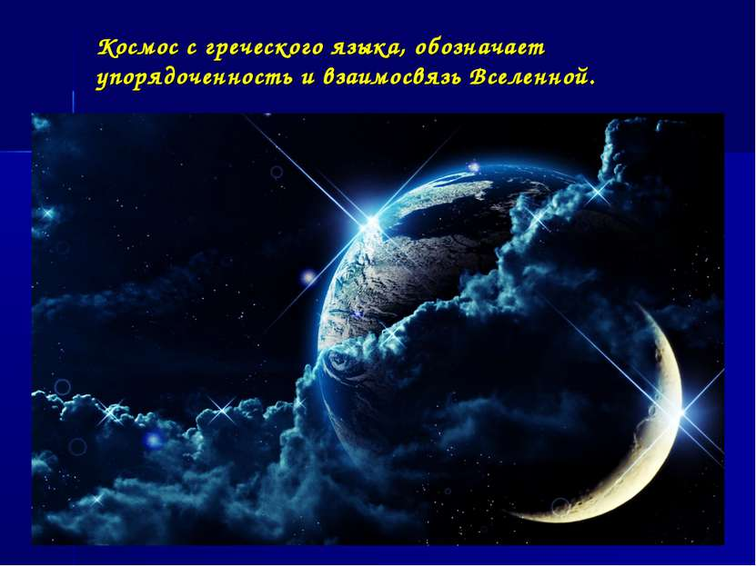 Космос с греческого языка, обозначает упорядоченность и взаимосвязь Вселенной.