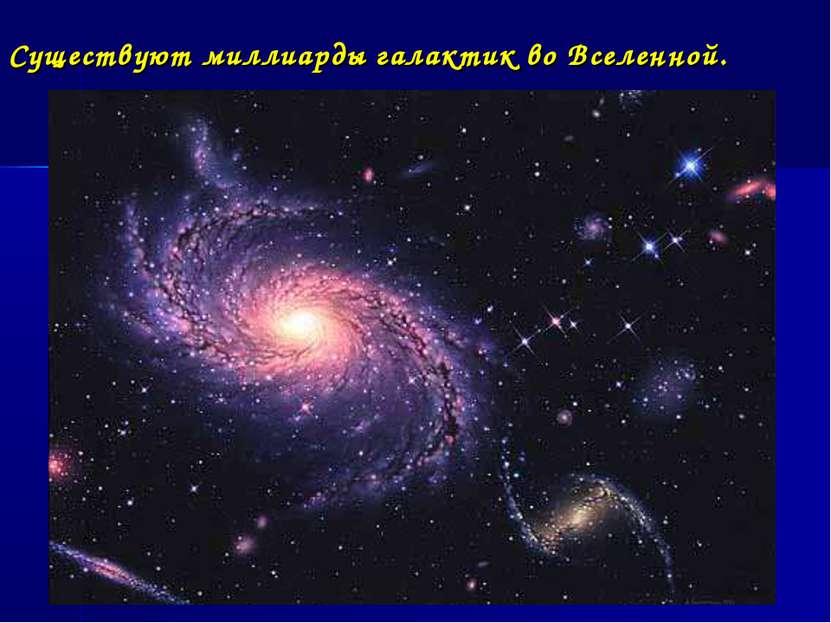 Существуют миллиарды галактик во Вселенной.