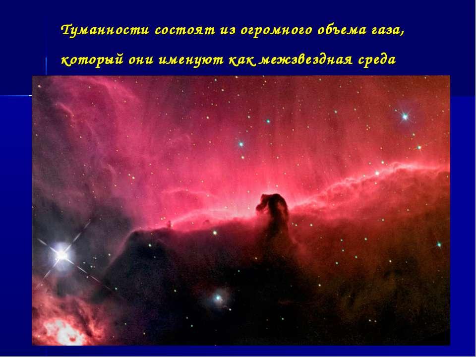 Туманности состоят из огромного объема газа, который они именуют как межзвезд...