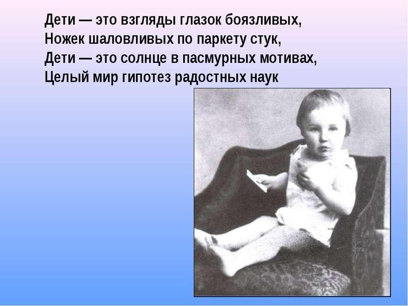 Дети — это взгляды глазок боязливых, Ножек шаловливых по паркету стук, Дети —...