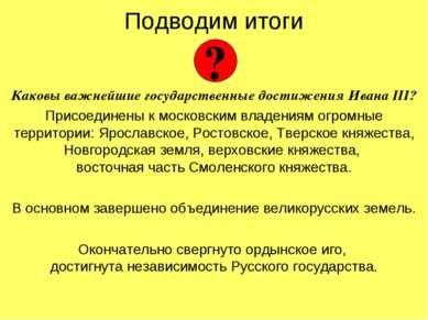 Подводим итоги Каковы важнейшие государственные достижения Ивана III? Присоед...