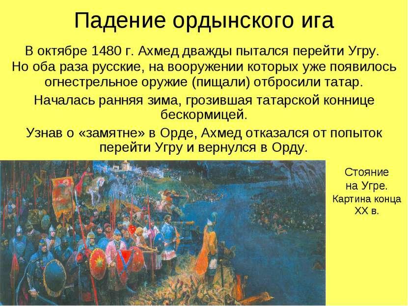 Падение ордынского ига В октябре 1480 г. Ахмед дважды пытался перейти Угру. Н...