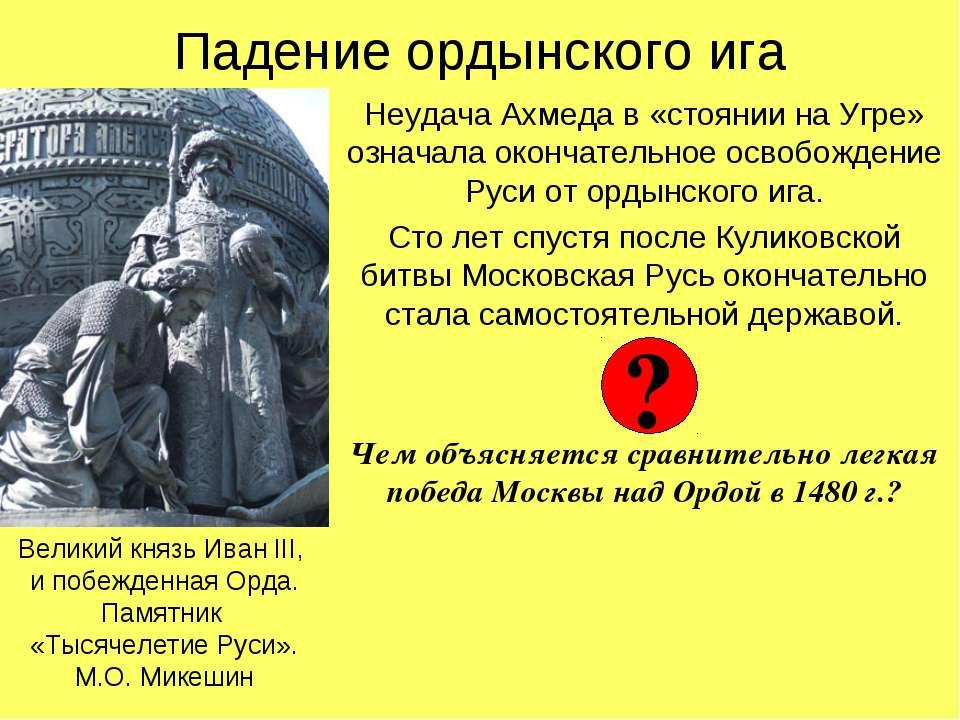 Падение ордынского ига Неудача Ахмеда в «стоянии на Угре» означала окончатель...