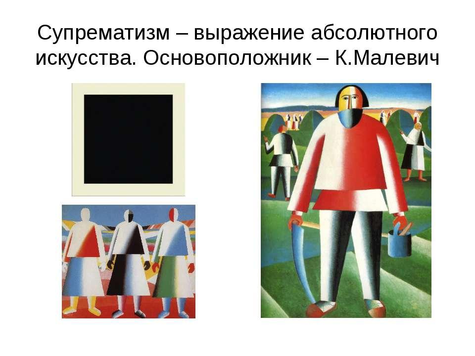 Супрематизм – выражение абсолютного искусства. Основоположник – К.Малевич