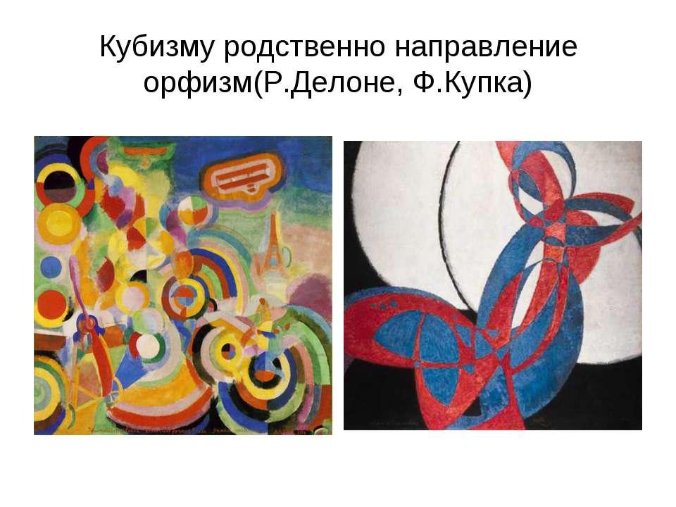 Кубизму родственно направление орфизм(Р.Делоне, Ф.Купка)