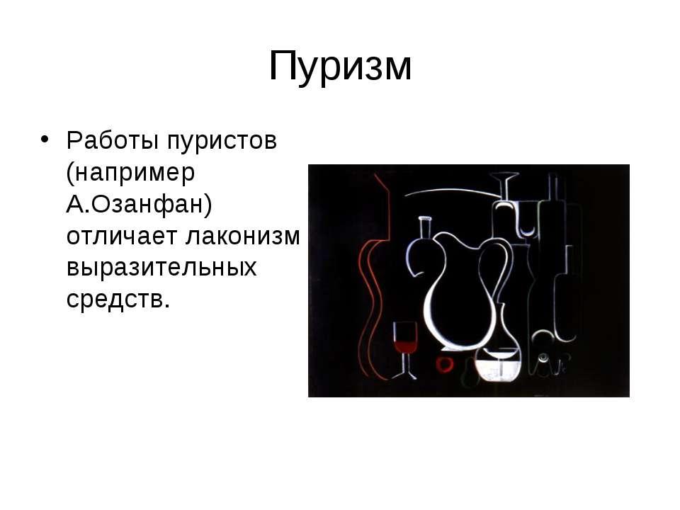 Пуризм Работы пуристов (например А.Озанфан) отличает лаконизм выразительных с...