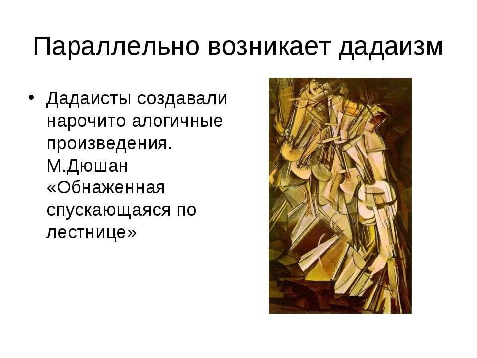 Параллельно возникает дадаизм Дадаисты создавали нарочито алогичные произведе...