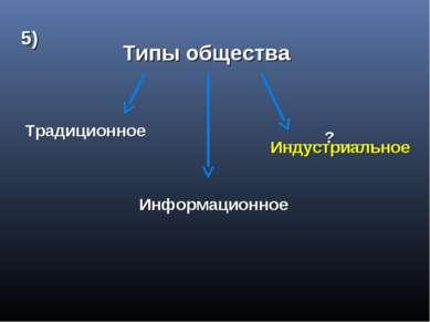 Типы общества Традиционное Информационное ____?____ 5) Индустриальное