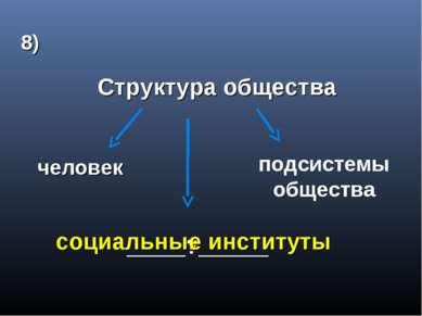 8) Структура общества человек подсистемы общества _____?______ социальные инс...