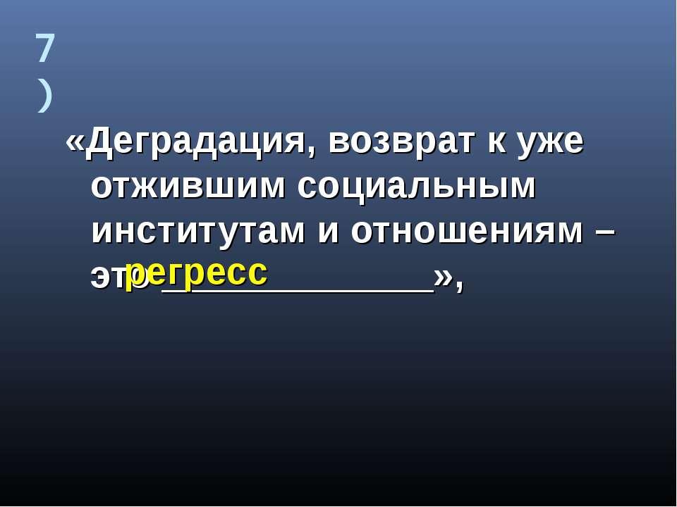 7) «Деградация, возврат к уже отжившим социальным институтам и отношениям – э...