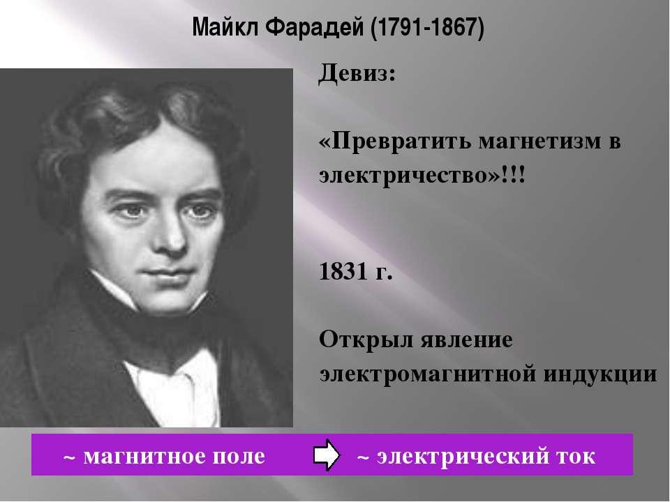Майкл Фарадей (1791-1867) ~ магнитное поле ~ электрический ток Девиз: «Превра...