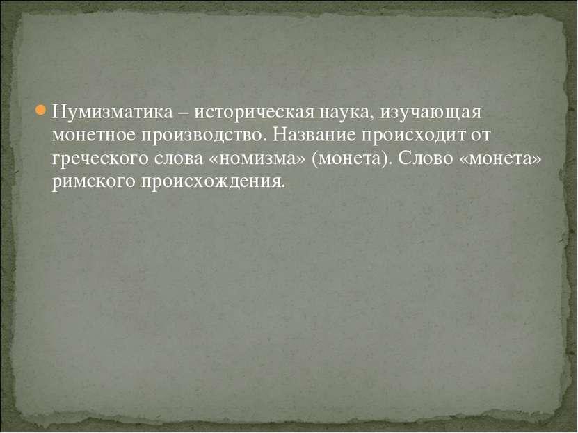 Нумизматика – историческая наука, изучающая монетное производство. Название п...