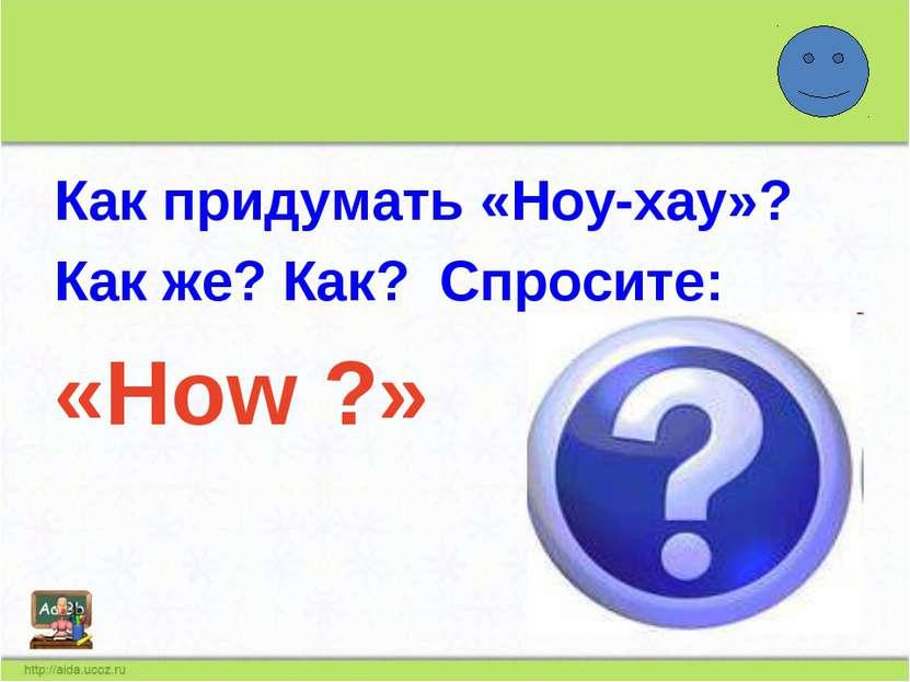 Как придумать «Ноу-хау»? Как же? Как? Спросите: «How ?»