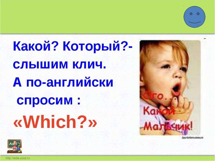 Какой? Который?- слышим клич. А по-английски спросим : «Which?»