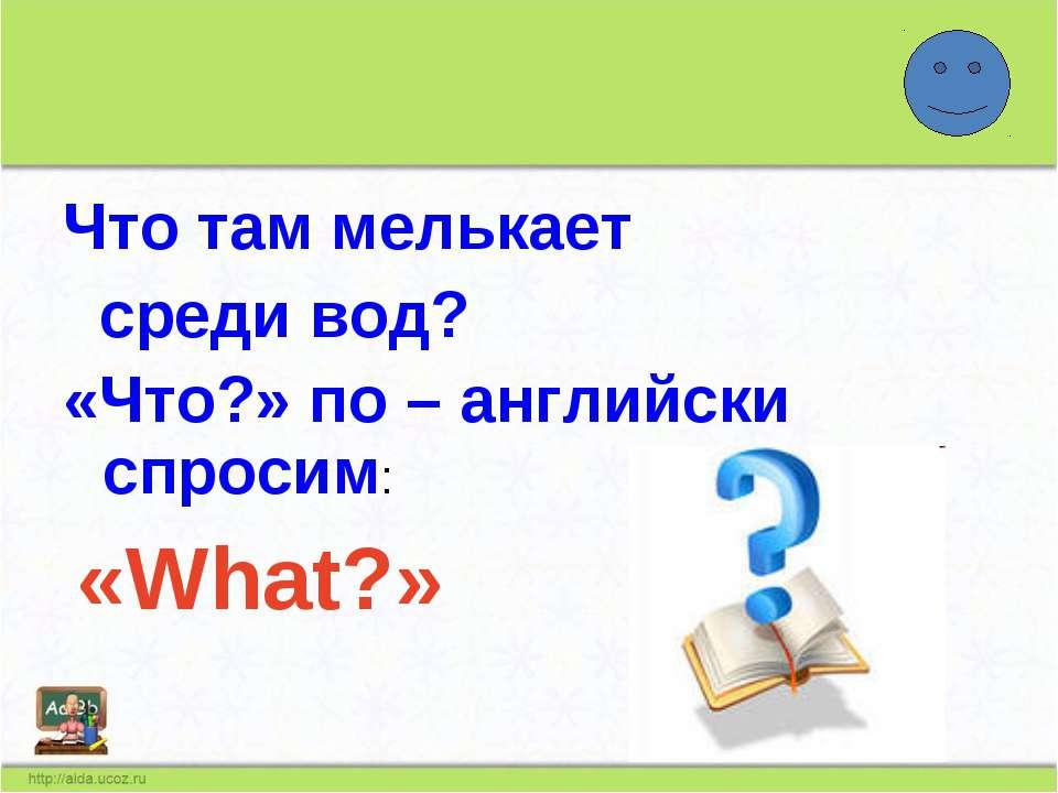 Что там мелькает среди вод? «Что?» по – английски спросим: «What?»