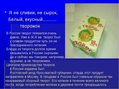 Я не сливки, не сырок, Белый, вкусный……… творожок В России творог появился оч...
