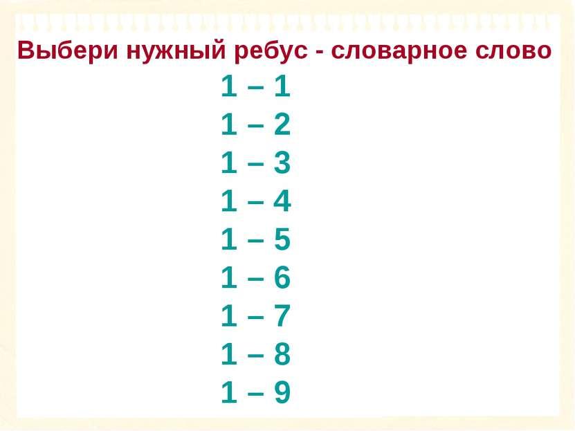 1 – 1 1 – 2 1 – 3 1 – 4 1 – 5 1 – 6 1 – 7 1 – 8 1 – 9 Выбери нужный ребус - с...