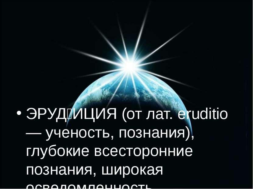 ЭРУД ИЦИЯ (от лат. eruditio — ученость, познания), глубокие всесторонние позн...