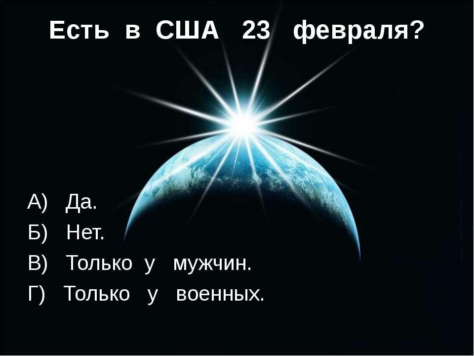Есть в CША 23 февраля? А) Да. Б) Нет. В) Только у мужчин. Г) Только у военных.