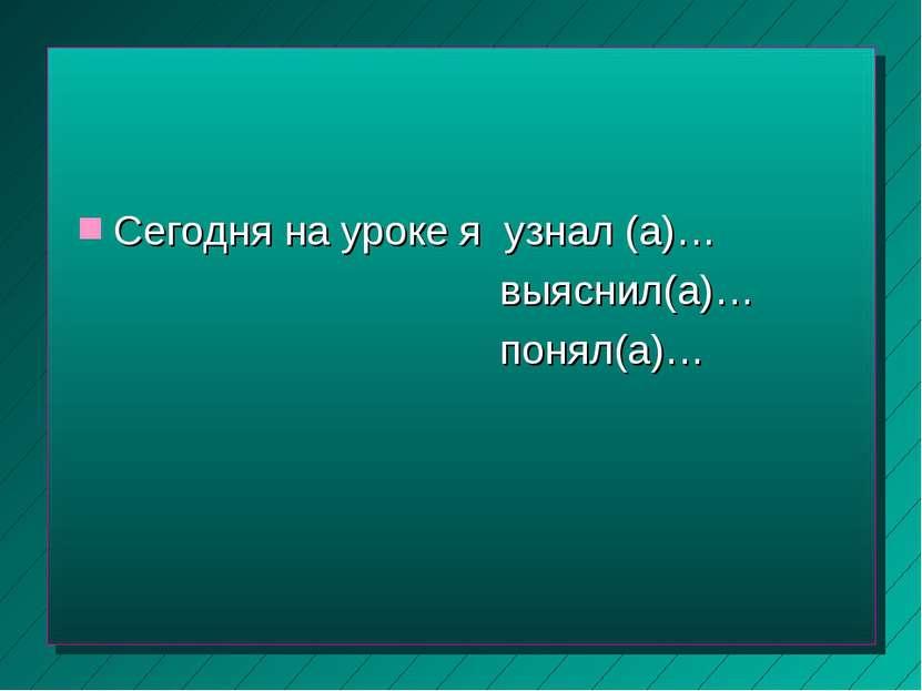Сегодня на уроке я узнал (а)… выяснил(а)… понял(а)…