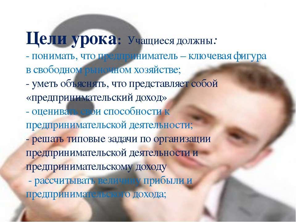 Цели урока: Учащиеся должны: - понимать, что предприниматель – ключевая фигур...